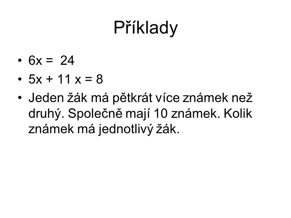 Příklady 6x = 24 5x + 11 x = 8 Jeden žák má pětkrát více známek než druhý. Společně mají 10 známek. Kolik známek má jednotlivý žák.