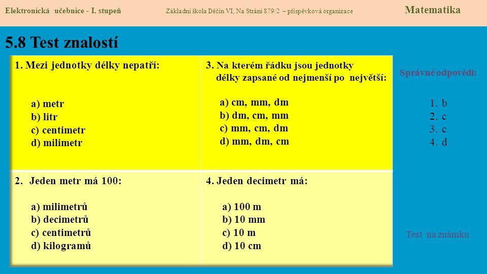 5.8 Test znalostí Správné odpovědi: 1.b 2.c 3.c 4.d Test na známku Elektronická učebnice - I. stupeň Základní škola Děčín VI, Na Stráni 879/2 – příspě
