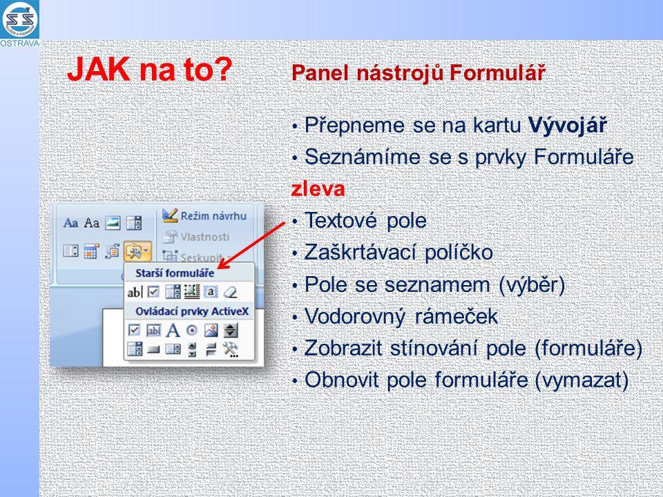 Přepneme se na kartu Vývojář Seznámíme se s prvky Formuláře zleva Textové pole Zaškrtávací políčko Pole se seznamem (výběr) Vodorovný rámeček Zobrazit stínování pole (formuláře) Obnovit pole formuláře (vymazat) Panel nástrojů Formulář JAK na to?