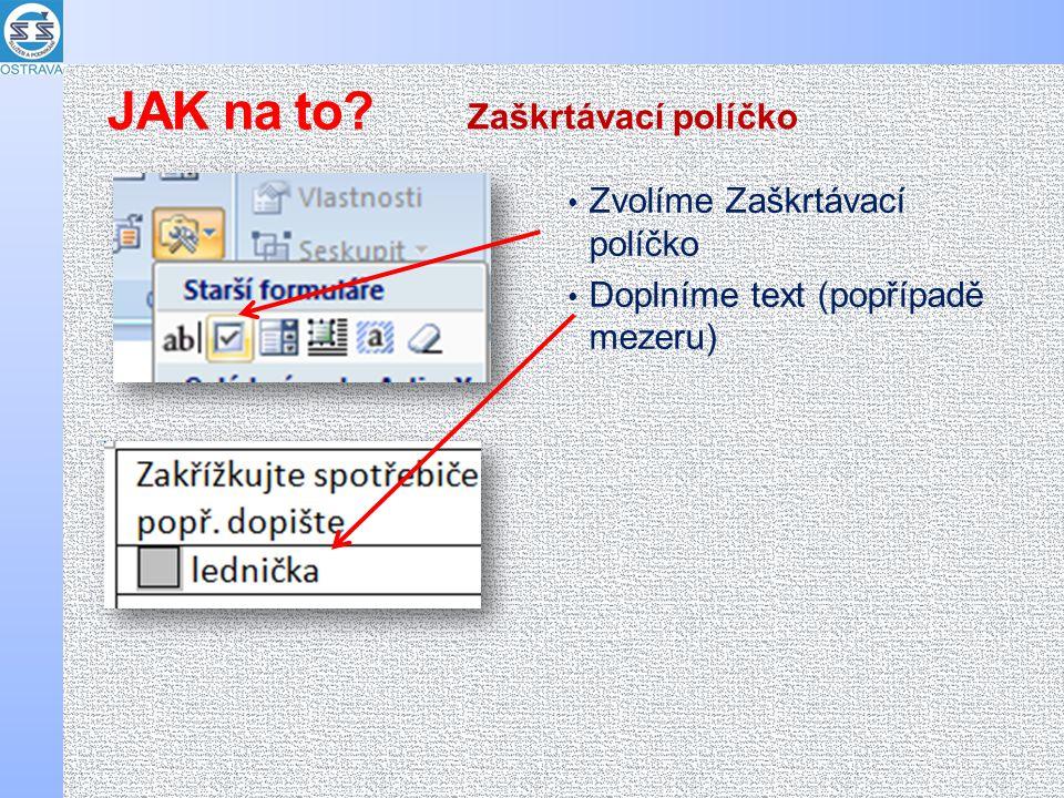 Zvolíme Zaškrtávací políčko Doplníme text (popřípadě mezeru) Zaškrtávací políčko JAK na to?