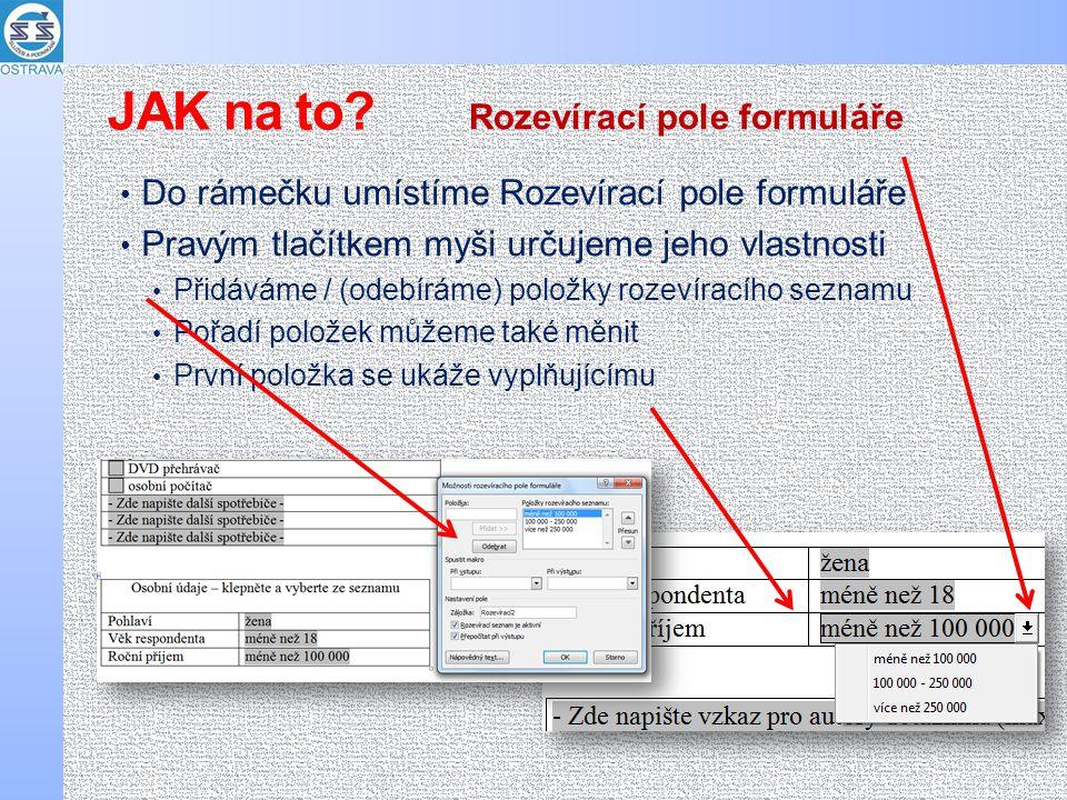 Do rámečku umístíme Rozevírací pole formuláře Pravým tlačítkem myši určujeme jeho vlastnosti Přidáváme / (odebíráme) položky rozevíracího seznamu Pořadí položek můžeme také měnit První položka se ukáže vyplňujícímu Rozevírací pole formuláře JAK na to?