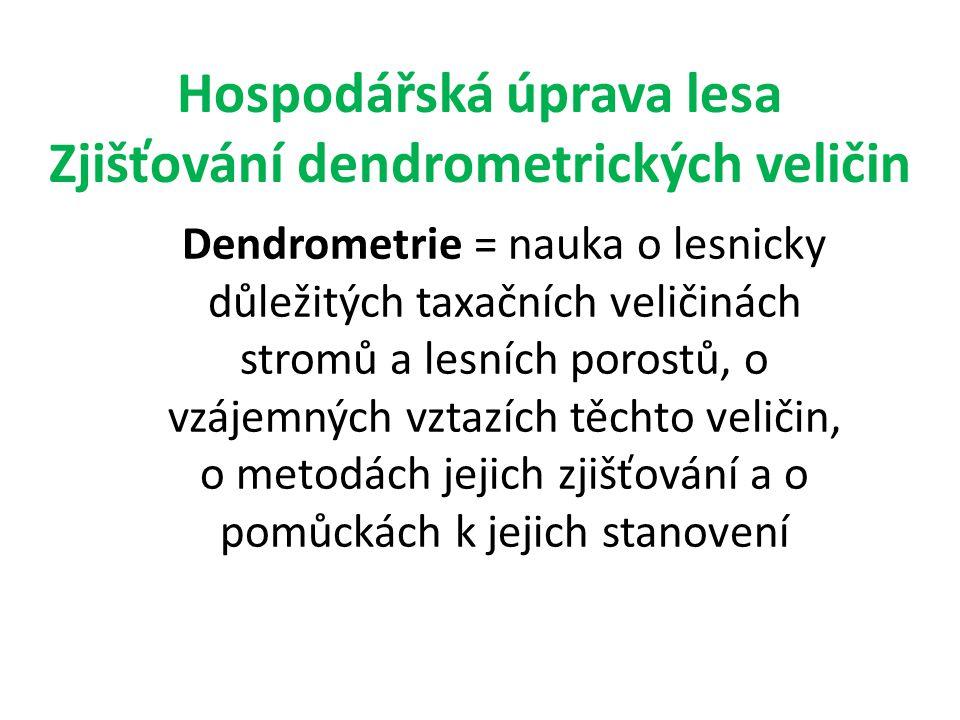 Hospodářská úprava lesa Zjišťování dendrometrických veličin Dendrometrie = nauka o lesnicky důležitých taxačních veličinách stromů a lesních porostů,