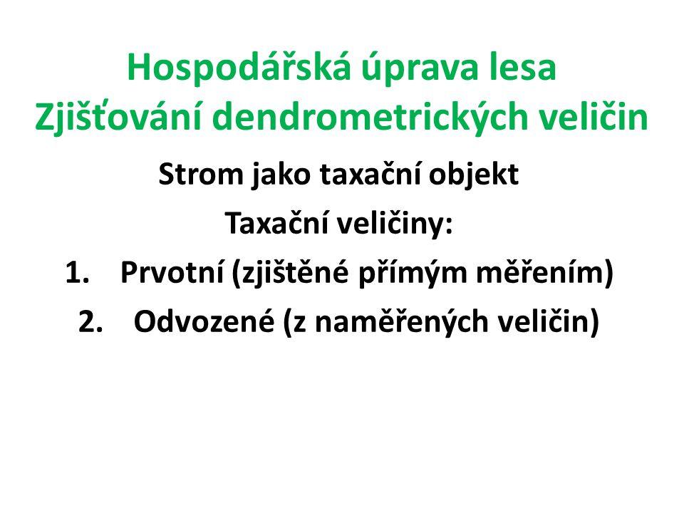 Hospodářská úprava lesa Zjišťování dendrometrických veličin Strom jako taxační objekt Taxační veličiny: 1.Prvotní (zjištěné přímým měřením) 2.Odvozené