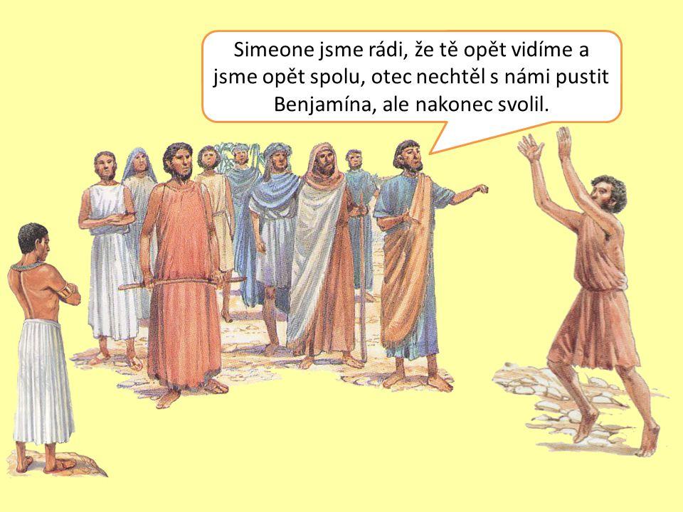 Simeone jsme rádi, že tě opět vidíme a jsme opět spolu, otec nechtěl s námi pustit Benjamína, ale nakonec svolil.