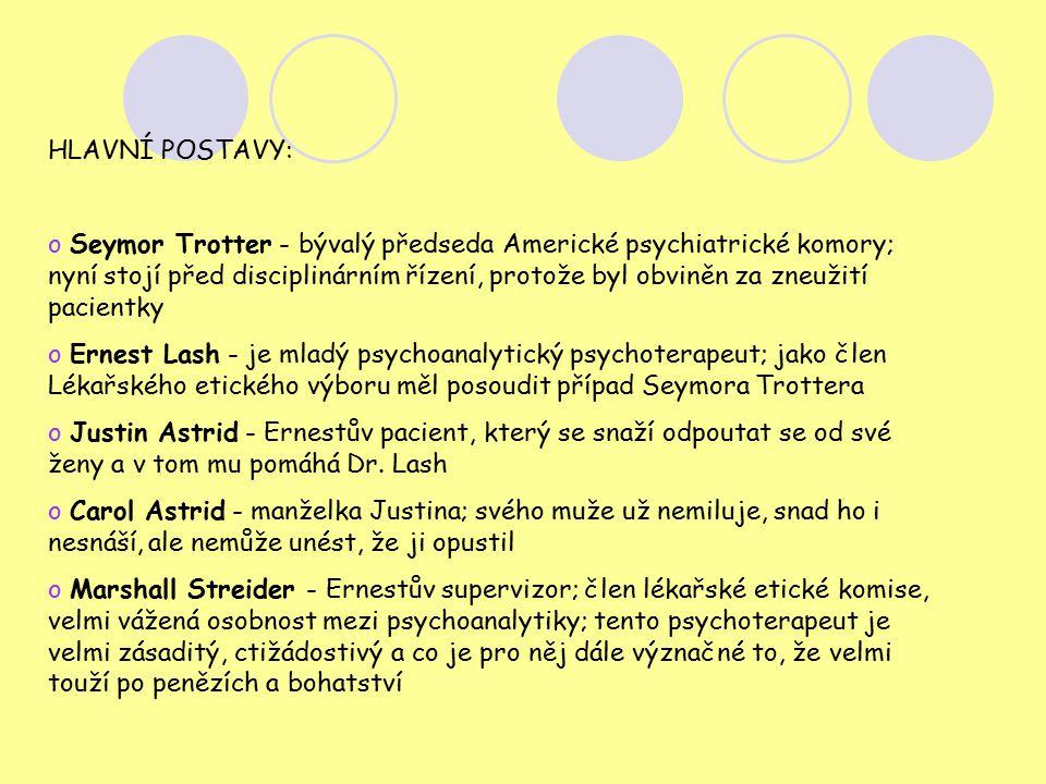 HLAVNÍ POSTAVY: o Seymor Trotter - bývalý předseda Americké psychiatrické komory; nyní stojí před disciplinárním řízení, protože byl obviněn za zneužití pacientky o Ernest Lash - je mladý psychoanalytický psychoterapeut; jako člen Lékařského etického výboru měl posoudit případ Seymora Trottera o Justin Astrid - Ernestův pacient, který se snaží odpoutat se od své ženy a v tom mu pomáhá Dr.
