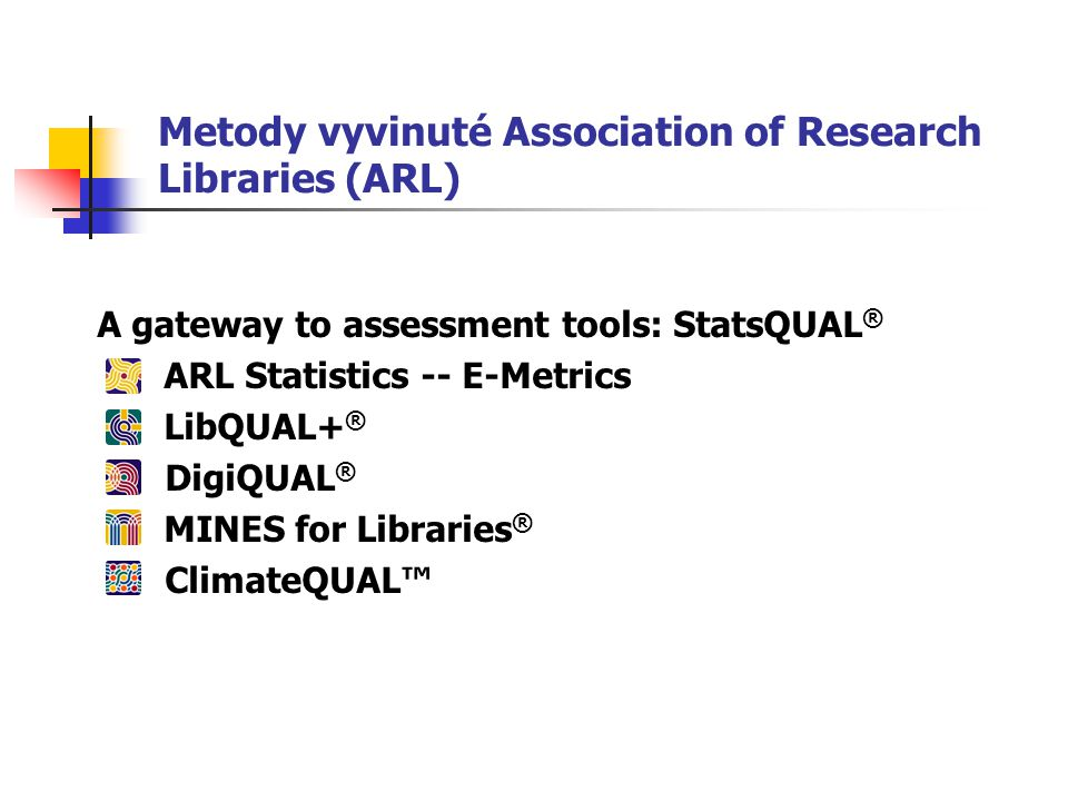 Metody vyvinuté Association of Research Libraries (ARL) A gateway to assessment tools: StatsQUAL ® ARL Statistics -- E-Metrics LibQUAL+ ® DigiQUAL ® MINES for Libraries ® ClimateQUAL™