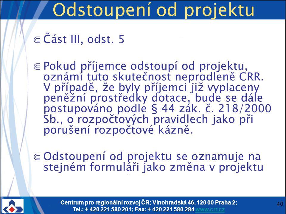 Centrum pro regionální rozvoj ČR; Vinohradská 46, 120 00 Praha 2; Tel.: + 420 221 580 201; Fax: + 420 221 580 284 www.crr.czwww.crr.cz 40 Odstoupení od projektu ⋐Část III, odst.