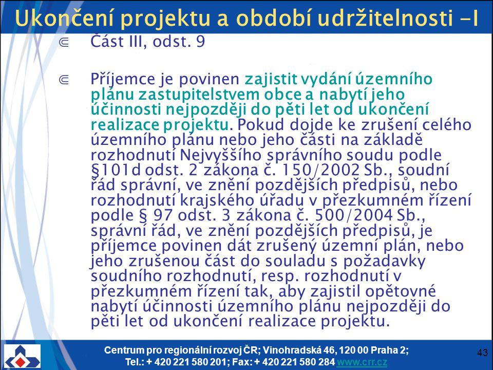 Centrum pro regionální rozvoj ČR; Vinohradská 46, 120 00 Praha 2; Tel.: + 420 221 580 201; Fax: + 420 221 580 284 www.crr.czwww.crr.cz 43 Ukončení projektu a období udržitelnosti -I ⋐Část III, odst.