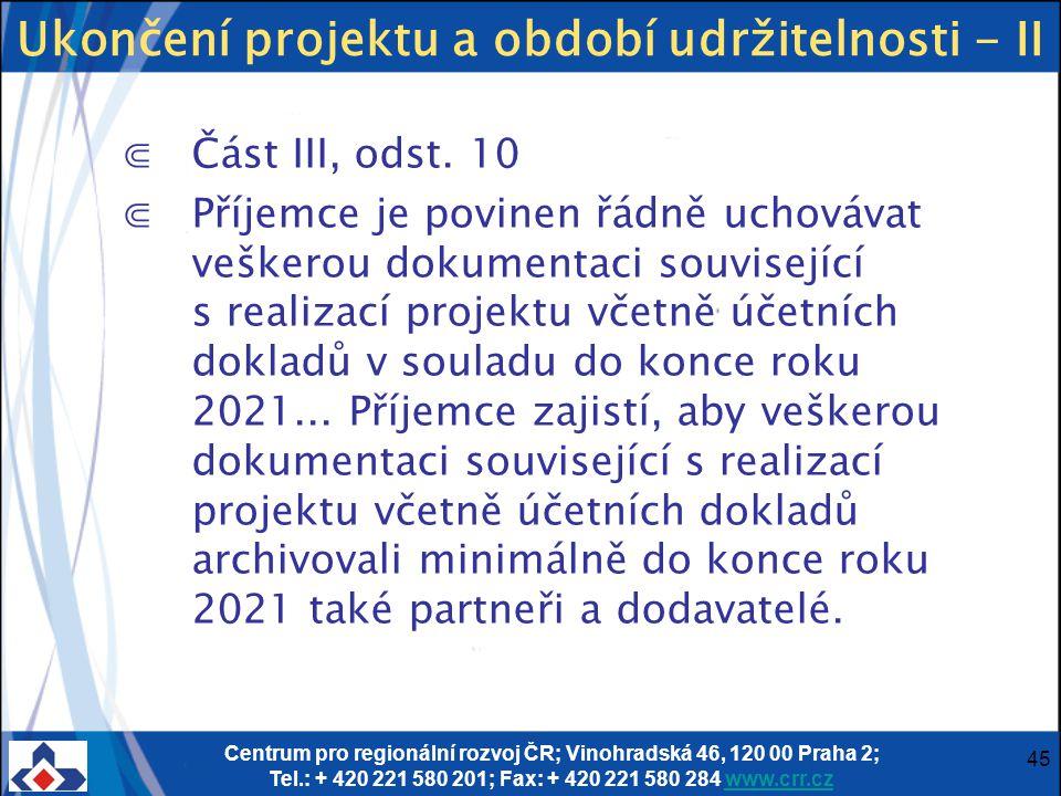 Centrum pro regionální rozvoj ČR; Vinohradská 46, 120 00 Praha 2; Tel.: + 420 221 580 201; Fax: + 420 221 580 284 www.crr.czwww.crr.cz 45 Ukončení projektu a období udržitelnosti - II ⋐Část III, odst.