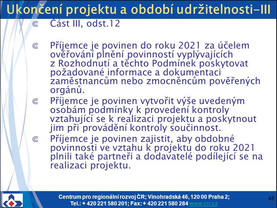 Centrum pro regionální rozvoj ČR; Vinohradská 46, 120 00 Praha 2; Tel.: + 420 221 580 201; Fax: + 420 221 580 284 www.crr.czwww.crr.cz 46 Ukončení projektu a období udržitelnosti-III ⋐Část III, odst.12 ⋐Příjemce je povinen do roku 2021 za účelem ověřování plnění povinností vyplývajících z Rozhodnutí a těchto Podmínek poskytovat požadované informace a dokumentaci zaměstnancům nebo zmocněncům pověřených orgánů.