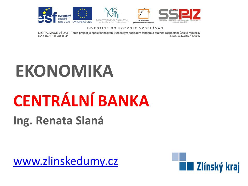 EKONOMIKA CENTRÁLNÍ BANKA Ing. Renata Slaná www.zlinskedumy.cz