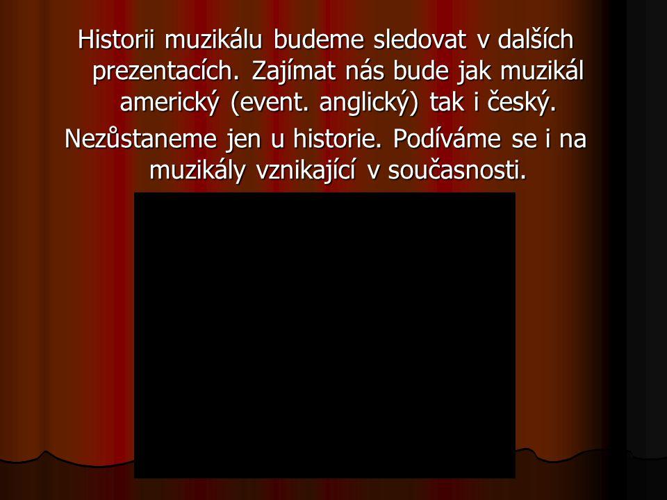 Historii muzikálu budeme sledovat v dalších prezentacích. Zajímat nás bude jak muzikál americký (event. anglický) tak i český. Nezůstaneme jen u histo