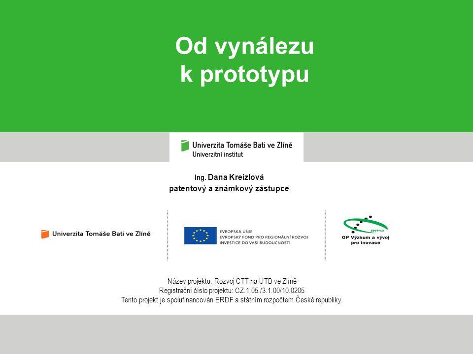 Ing. Dana Kreizlová patentový a známkový zástupce Od vynálezu k prototypu Název projektu: Rozvoj CTT na UTB ve Zlíně Registrační číslo projektu: CZ.1.