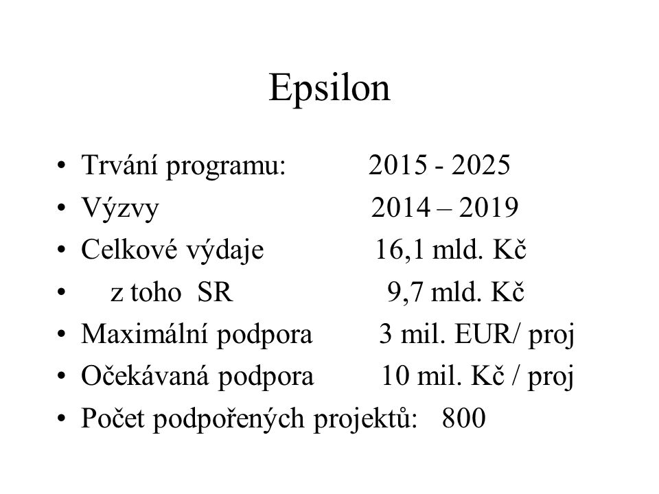 Epsilon Trvání programu: 2015 - 2025 Výzvy 2014 – 2019 Celkové výdaje 16,1 mld. Kč z toho SR 9,7 mld. Kč Maximální podpora 3 mil. EUR/ proj Očekávaná