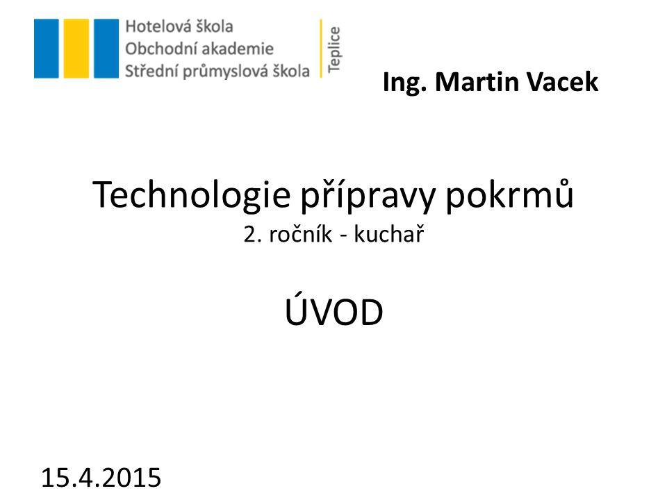 Technologie přípravy pokrmů 2. ročník - kuchař ÚVOD 15.4.2015 Ing. Martin Vacek