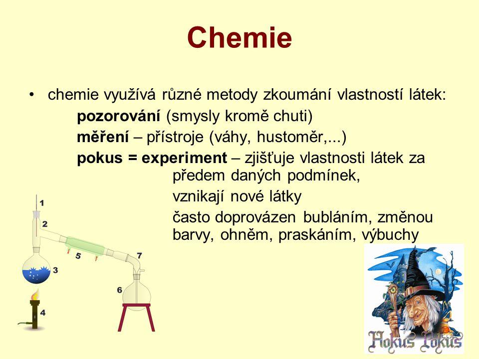 Chemie chemie využívá různé metody zkoumání vlastností látek: pozorování (smysly kromě chuti) měření – přístroje (váhy, hustoměr,...) pokus = experiment – zjišťuje vlastnosti látek za předem daných podmínek, vznikají nové látky často doprovázen bubláním, změnou barvy, ohněm, praskáním, výbuchy