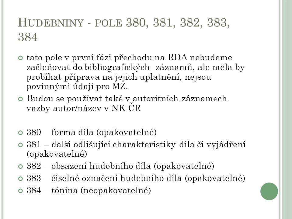 H UDEBNINY - POLE 380, 381, 382, 383, 384 tato pole v první fázi přechodu na RDA nebudeme začleňovat do bibliografických záznamů, ale měla by probíhat příprava na jejich uplatnění, nejsou povinnými údaji pro MZ.