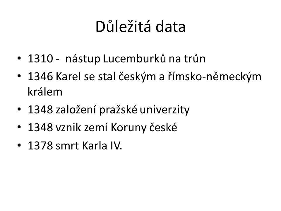 Důležitá data 1310 - nástup Lucemburků na trůn 1346 Karel se stal českým a římsko-německým králem 1348 založení pražské univerzity 1348 vznik zemí Koruny české 1378 smrt Karla IV.