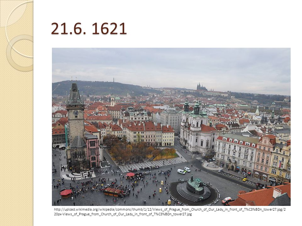 21.6. 1621 http://upload.wikimedia.org/wikipedia/commons/thumb/1/12/Views_of_Prague_from_Church_of_Our_Lady_in_front_of_T%C3%BDn_tower27.jpg/2 20px-Vi