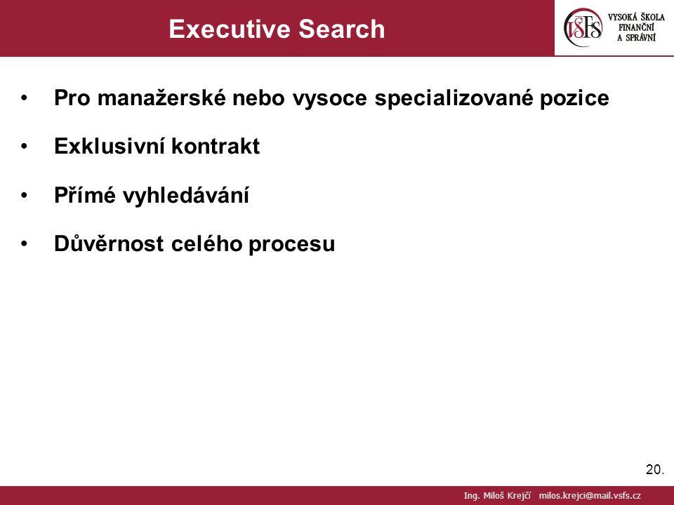 20. Executive Search Pro manažerské nebo vysoce specializované pozice Exklusivní kontrakt Přímé vyhledávání Důvěrnost celého procesu Ing. Miloš Krejčí