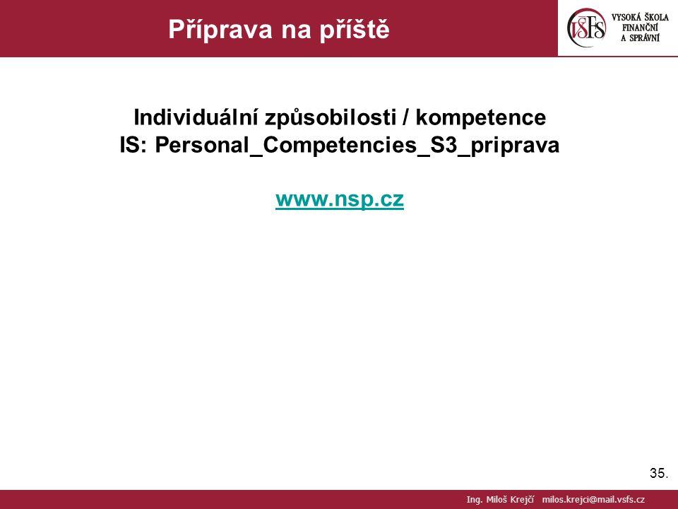 35. Příprava na příště Individuální způsobilosti / kompetence IS: Personal_Competencies_S3_priprava www.nsp.cz Ing. Miloš Krejčí milos.krejci@mail.vsf