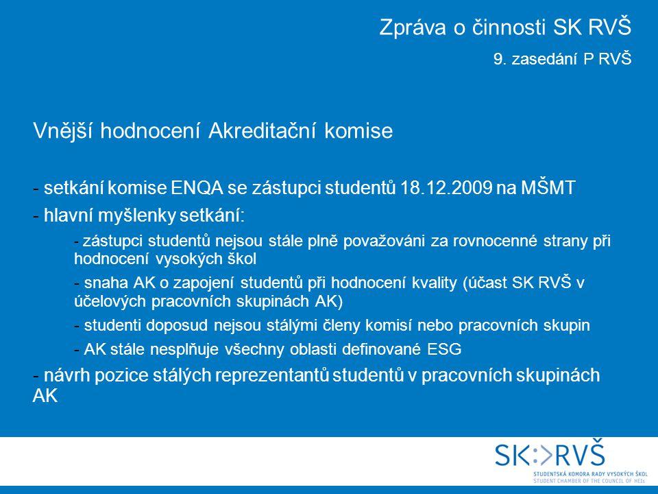 Vnější hodnocení Akreditační komise - setkání komise ENQA se zástupci studentů 18.12.2009 na MŠMT - hlavní myšlenky setkání: - zástupci studentů nejsou stále plně považováni za rovnocenné strany při hodnocení vysokých škol - snaha AK o zapojení studentů při hodnocení kvality (účast SK RVŠ v účelových pracovních skupinách AK) - studenti doposud nejsou stálými členy komisí nebo pracovních skupin - AK stále nesplňuje všechny oblasti definované ESG - návrh pozice stálých reprezentantů studentů v pracovních skupinách AK Zpráva o činnosti SK RVŠ 9.
