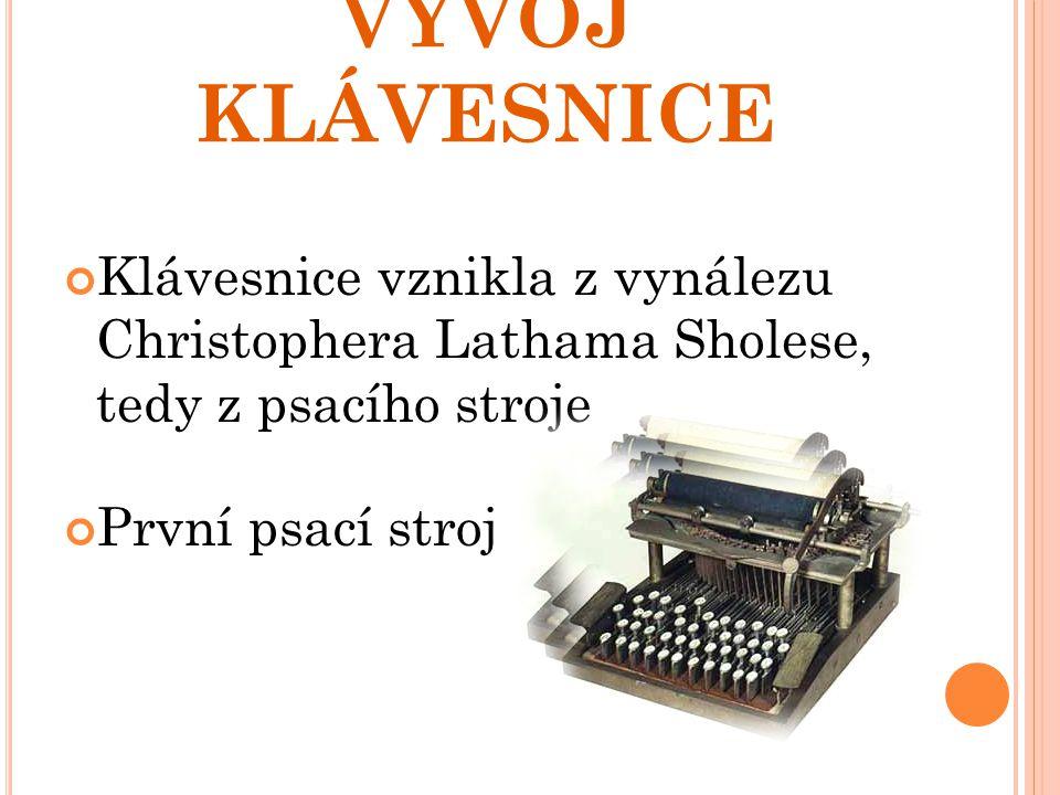 VÝVOJ KLÁVESNICE Klávesnice vznikla z vynálezu Christophera Lathama Sholese, tedy z psacího stroje První psací stroj