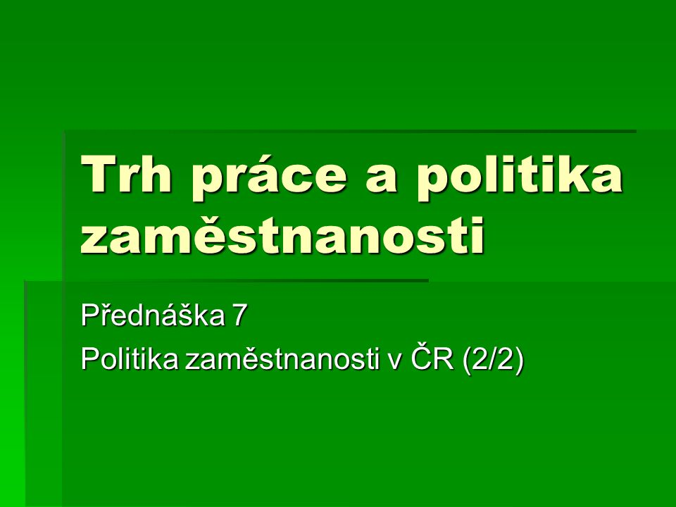 Trh práce a politika zaměstnanosti Přednáška 7 Politika zaměstnanosti v ČR (2/2)