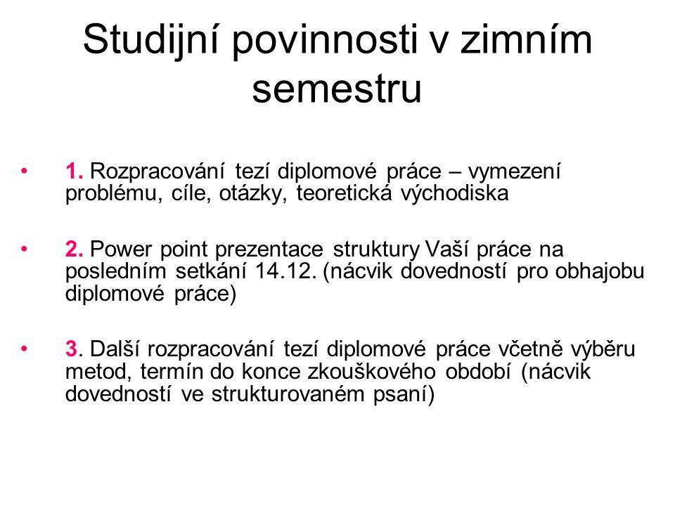 Studijní povinnosti v zimním semestru 1. Rozpracování tezí diplomové práce – vymezení problému, cíle, otázky, teoretická východiska 2. Power point pre