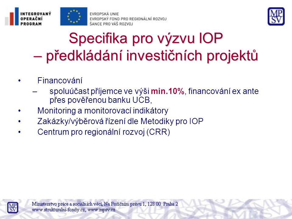 Specifika pro výzvu IOP – předkládání investičních projektů Financování –spoluúčast příjemce ve výši min.10%, financování ex ante přes pověřenou banku UCB, Monitoring a monitorovací indikátory Zakázky/výběrová řízení dle Metodiky pro IOP Centrum pro regionální rozvoj (CRR)