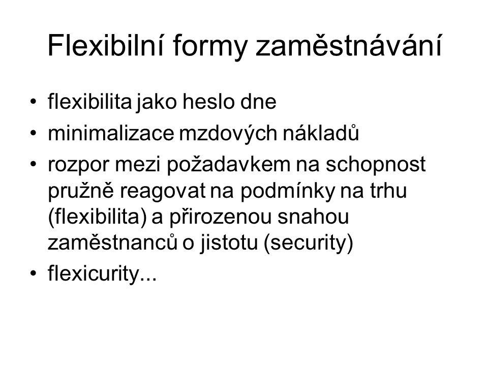 Flexibilní formy zaměstnávání flexibilita jako heslo dne minimalizace mzdových nákladů rozpor mezi požadavkem na schopnost pružně reagovat na podmínky na trhu (flexibilita) a přirozenou snahou zaměstnanců o jistotu (security) flexicurity...