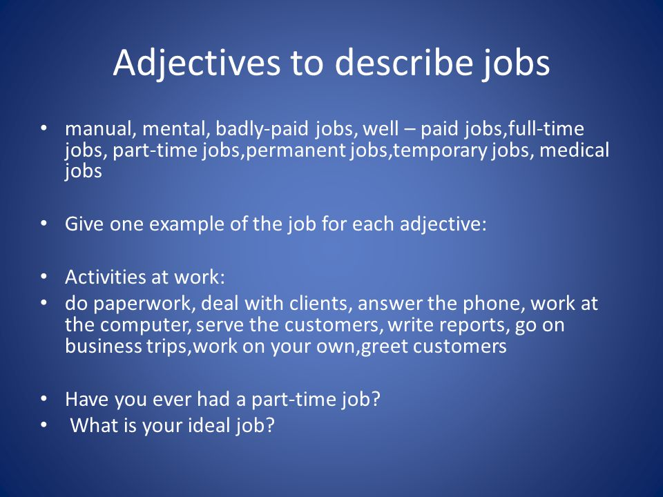 Adjectives to describe jobs manual, mental, badly-paid jobs, well – paid jobs,full-time jobs, part-time jobs,permanent jobs,temporary jobs, medical jobs Give one example of the job for each adjective: Activities at work: do paperwork, deal with clients, answer the phone, work at the computer, serve the customers, write reports, go on business trips,work on your own,greet customers Have you ever had a part-time job.