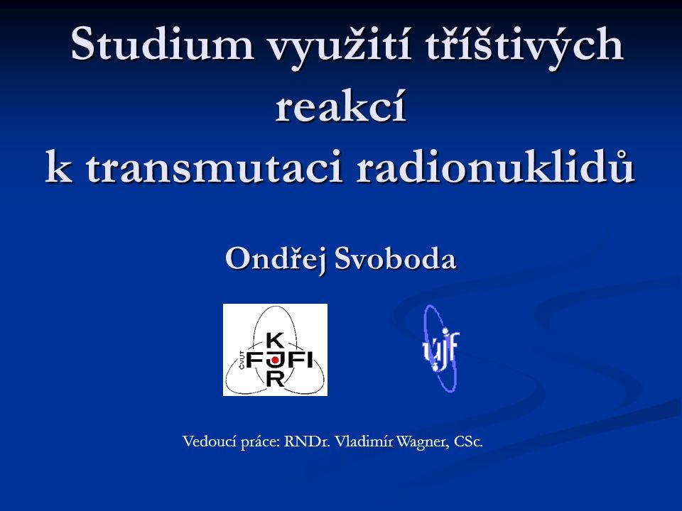 Studium využití tříštivých reakcí k transmutaci radionuklidů Ondřej Svoboda Studium využití tříštivých reakcí k transmutaci radionuklidů Ondřej Svoboda Vedoucí práce: RNDr.