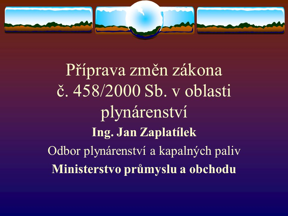 Příprava změn zákona č. 458/2000 Sb. v oblasti plynárenství Ing. Jan Zaplatílek Odbor plynárenství a kapalných paliv Ministerstvo průmyslu a obchodu