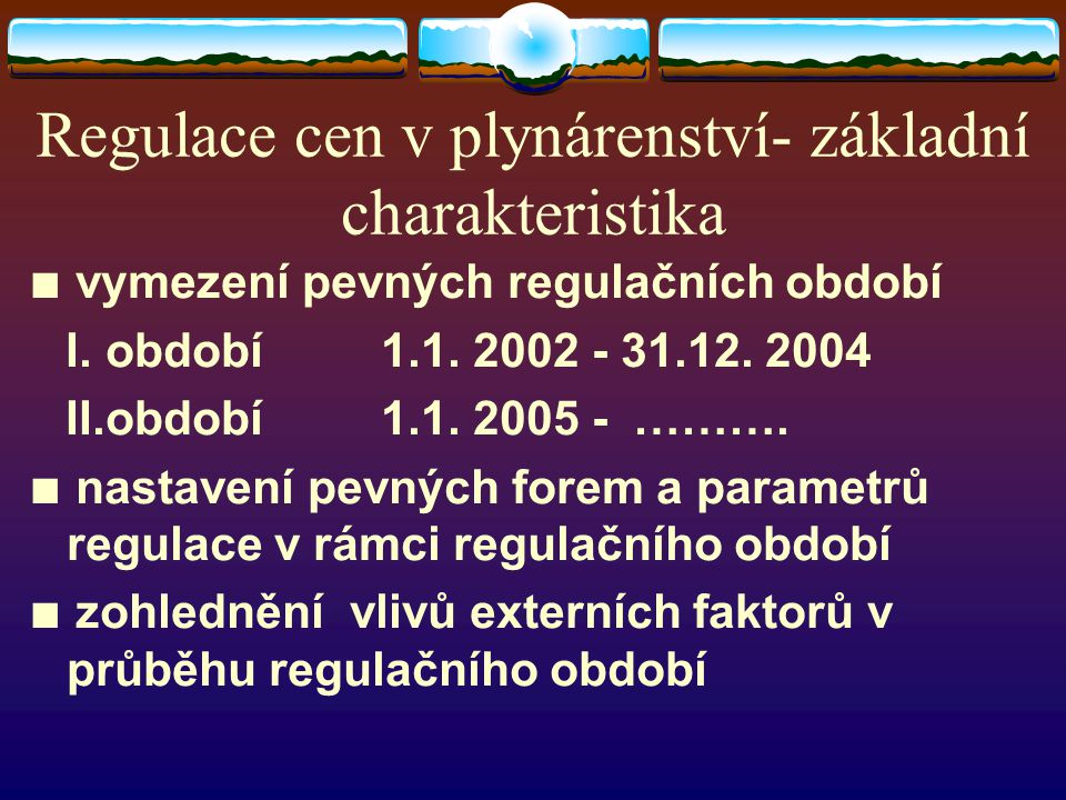 Regulace cen v plynárenství- základní charakteristika ∎ vymezení pevných regulačních období I. období 1.1. 2002 - 31.12. 2004 II.období 1.1. 2005 - ……