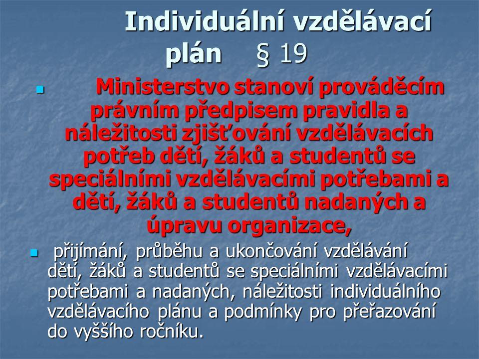 Individuální vzdělávací plán § 19 Individuální vzdělávací plán § 19 Ministerstvo stanoví prováděcím právním předpisem pravidla a náležitosti zjišťován