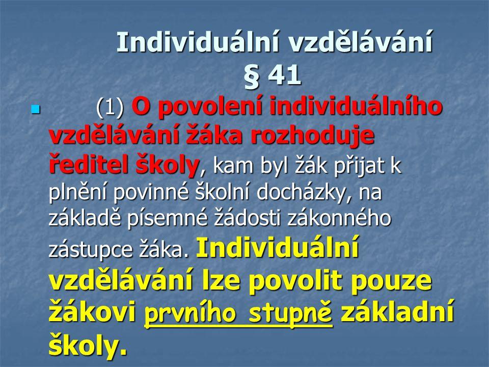 Individuální vzdělávání § 41 Individuální vzdělávání § 41 (1) O povolení individuálního vzdělávání žáka rozhoduje ředitel školy, kam byl žák přijat k