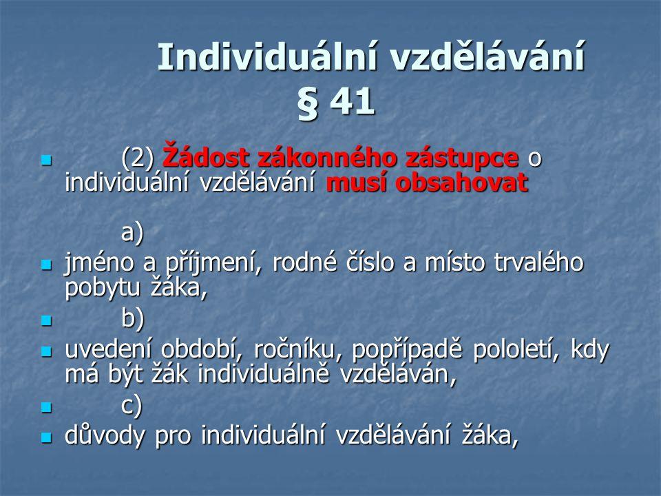 Individuální vzdělávání § 41 Individuální vzdělávání § 41 (2) Žádost zákonného zástupce o individuální vzdělávání musí obsahovat a) (2) Žádost zákonné
