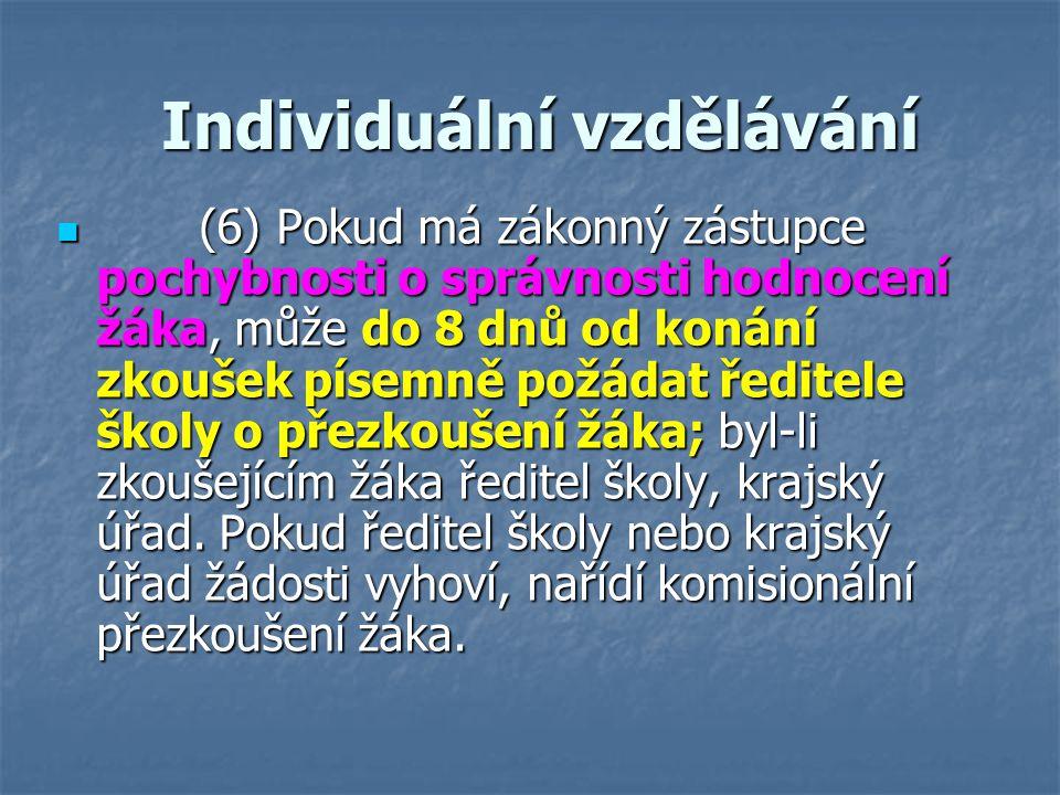 Individuální vzdělávání Individuální vzdělávání (6) Pokud má zákonný zástupce pochybnosti o správnosti hodnocení žáka, může do 8 dnů od konání zkoušek