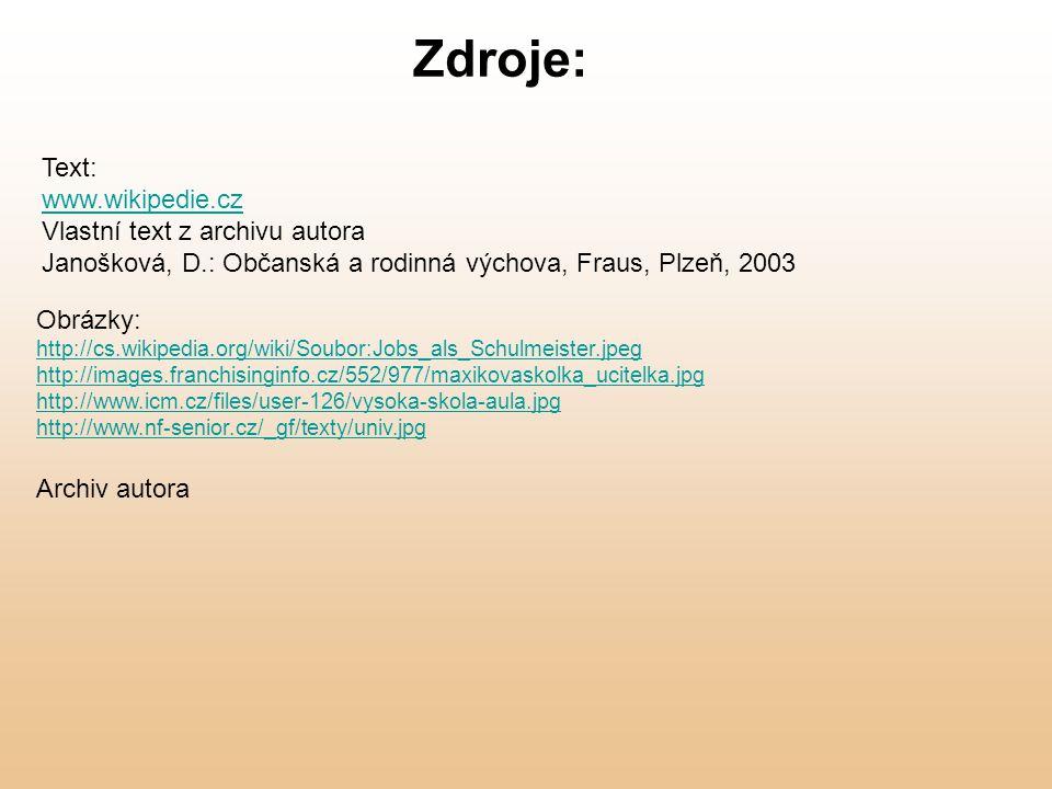 Obrázky: http://cs.wikipedia.org/wiki/Soubor:Jobs_als_Schulmeister.jpeg http://images.franchisinginfo.cz/552/977/maxikovaskolka_ucitelka.jpg http://www.icm.cz/files/user-126/vysoka-skola-aula.jpg http://www.nf-senior.cz/_gf/texty/univ.jpg Archiv autora Zdroje: Text: www.wikipedie.cz Vlastní text z archivu autora Janošková, D.: Občanská a rodinná výchova, Fraus, Plzeň, 2003