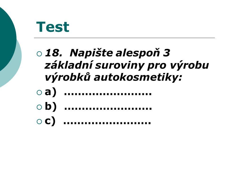 Test  18. Napište alespoň 3 základní suroviny pro výrobu výrobků autokosmetiky:  a) …………………….
