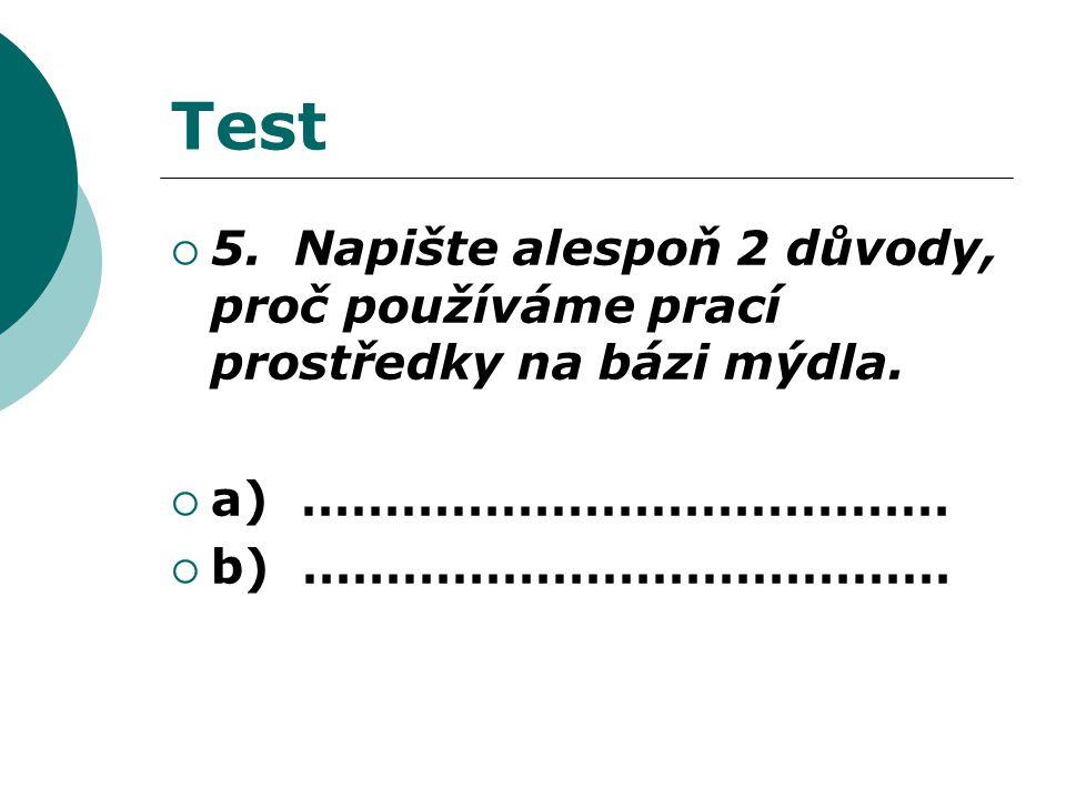 Test  5. Napište alespoň 2 důvody, proč používáme prací prostředky na bázi mýdla.