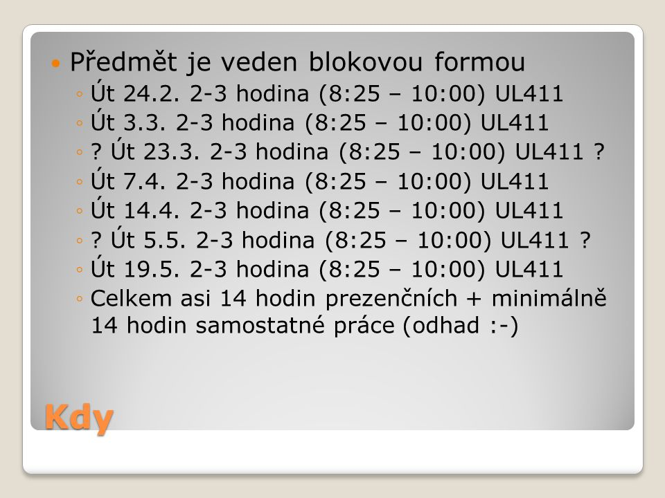Kdy Předmět je veden blokovou formou ◦Út 24.2.2-3 hodina (8:25 – 10:00) UL411 ◦Út 3.3.