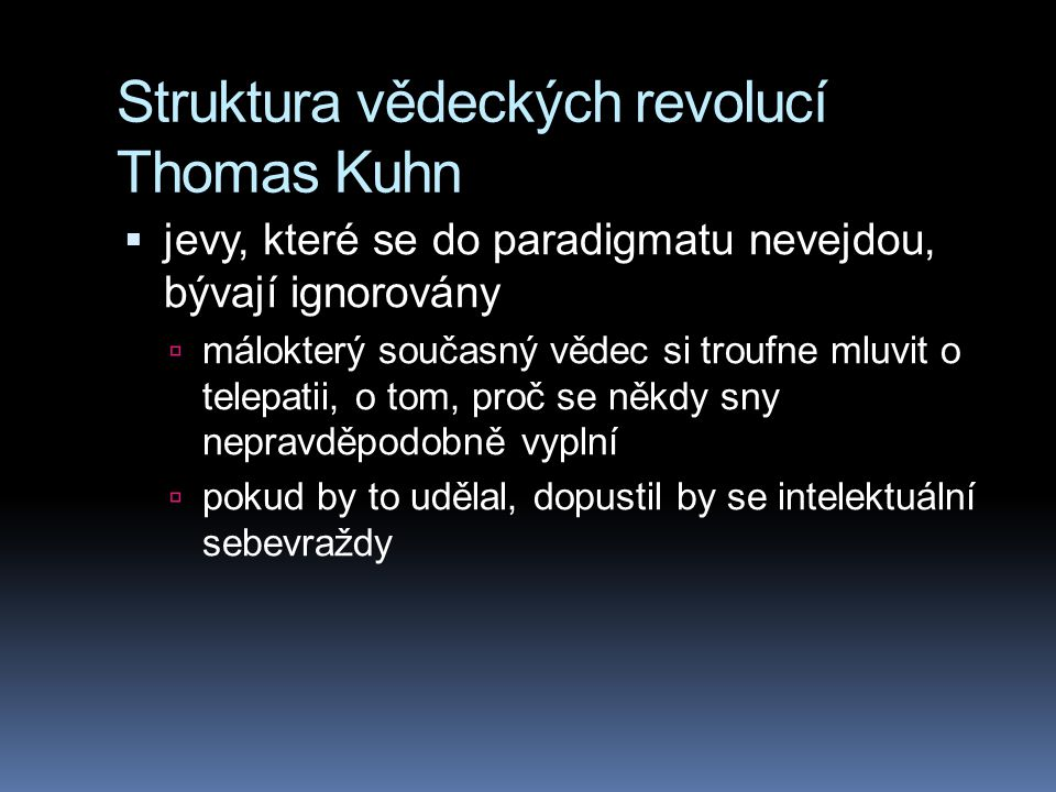 Struktura vědeckých revolucí Thomas Kuhn  jevy, které se do paradigmatu nevejdou, bývají ignorovány  málokterý současný vědec si troufne mluvit o te