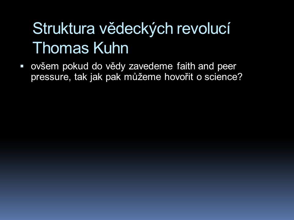 Struktura vědeckých revolucí Thomas Kuhn  ovšem pokud do vědy zavedeme faith and peer pressure, tak jak pak můžeme hovořit o science?