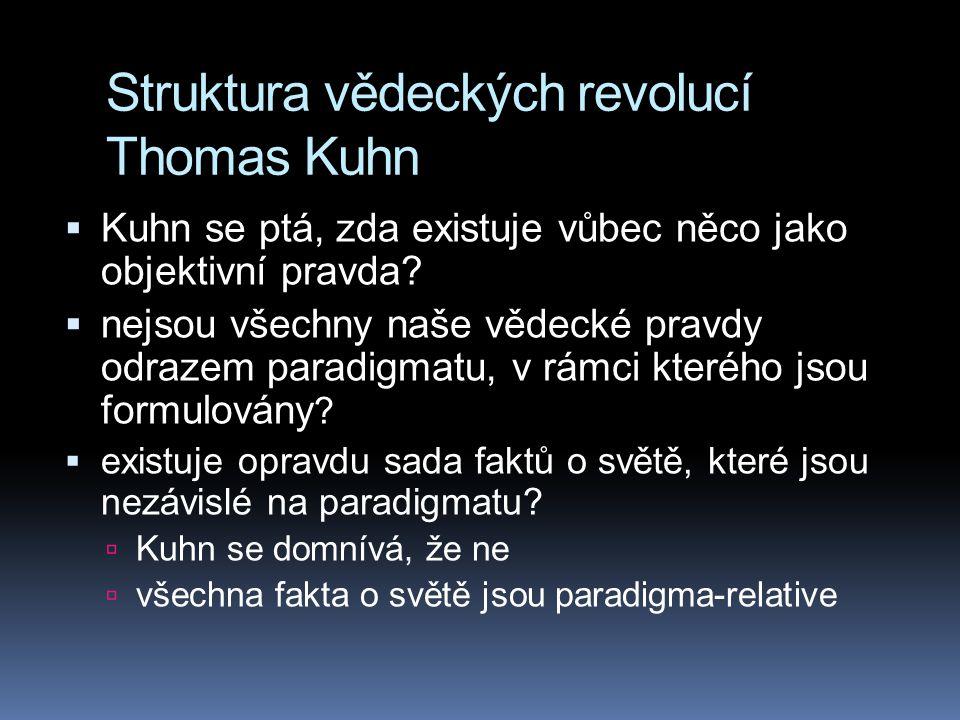 Struktura vědeckých revolucí Thomas Kuhn  Kuhn se ptá, zda existuje vůbec něco jako objektivní pravda?  nejsou všechny naše vědecké pravdy odrazem p