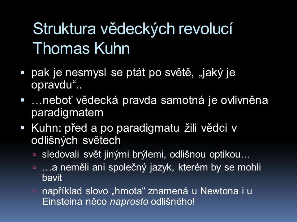 """Struktura vědeckých revolucí Thomas Kuhn  pak je nesmysl se ptát po světě, """"jaký je opravdu""""..  …neboť vědecká pravda samotná je ovlivněna paradigma"""