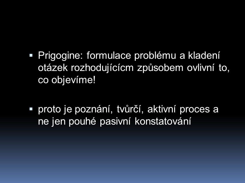  Prigogine: formulace problému a kladení otázek rozhodujícícm způsobem ovlivní to, co objevíme!  proto je poznání, tvůrčí, aktivní proces a ne jen p