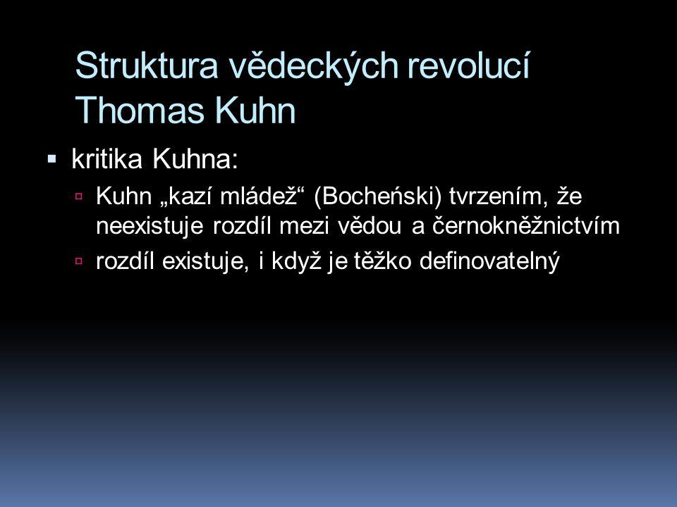 """Struktura vědeckých revolucí Thomas Kuhn  kritika Kuhna:  Kuhn """"kazí mládež"""" (Bocheński) tvrzením, že neexistuje rozdíl mezi vědou a černokněžnictví"""