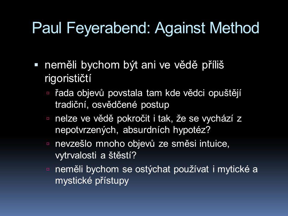 Paul Feyerabend: Against Method  neměli bychom být ani ve vědě příliš rigorističtí  řada objevů povstala tam kde vědci opuštějí tradiční, osvědčené